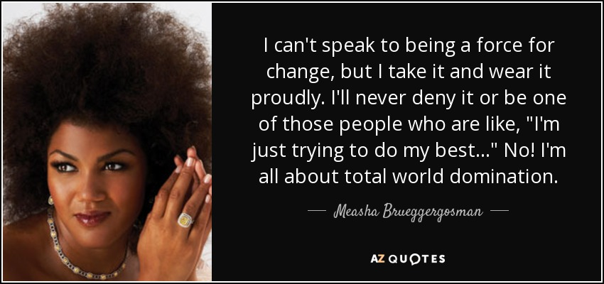 I can't speak to being a force for change, but I take it and wear it proudly. I'll never deny it or be one of those people who are like,