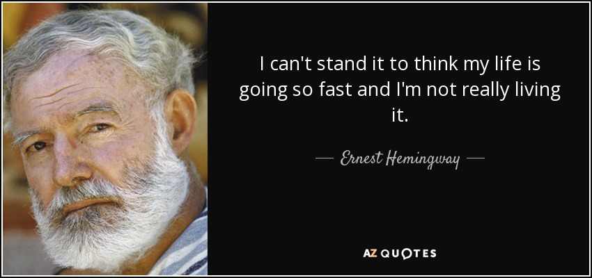 I can't stand it to think my life is going so fast and I'm not really living it. - Ernest Hemingway