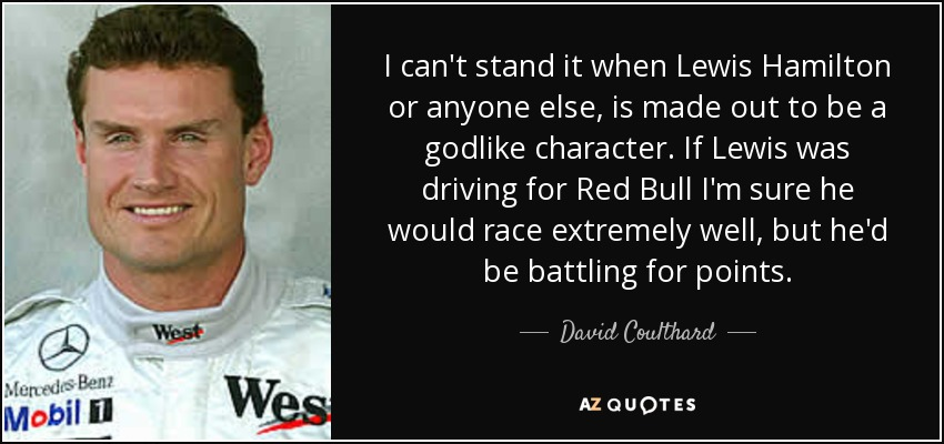 I can't stand it when Lewis Hamilton or anyone else, is made out to be a godlike character. If Lewis was driving for Red Bull I'm sure he would race extremely well, but he'd be battling for points. - David Coulthard