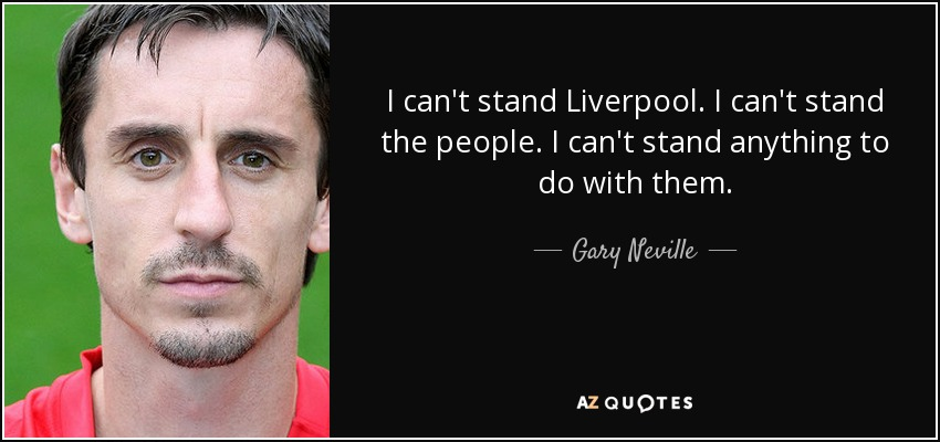 I can't stand Liverpool. I can't stand the people. I can't stand anything to do with them. - Gary Neville