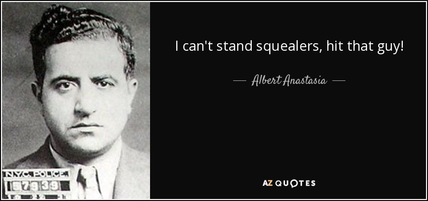 I can't stand squealers, hit that guy! - Albert Anastasia