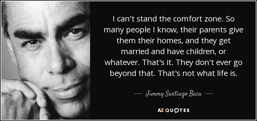 I can't stand the comfort zone. So many people I know, their parents give them their homes, and they get married and have children, or whatever. That's it. They don't ever go beyond that. That's not what life is. - Jimmy Santiago Baca