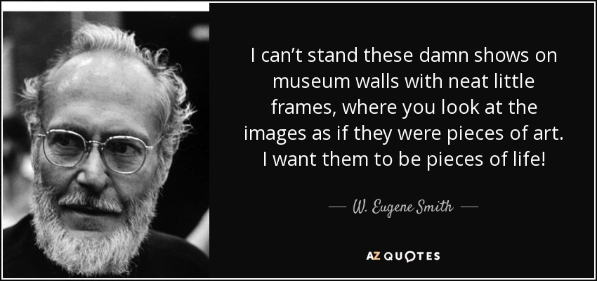 I can't stand these damn shows on museum walls with neat little frames, where you look at the images as if they were pieces of art. I want them to be pieces of life! - W. Eugene Smith