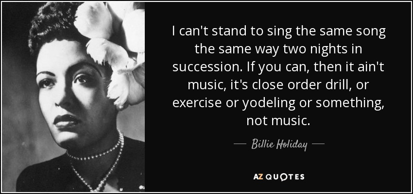 I can't stand to sing the same song the same way two nights in succession. If you can, then it ain't music, it's close order drill, or exercise or yodeling or something, not music. - Billie Holiday