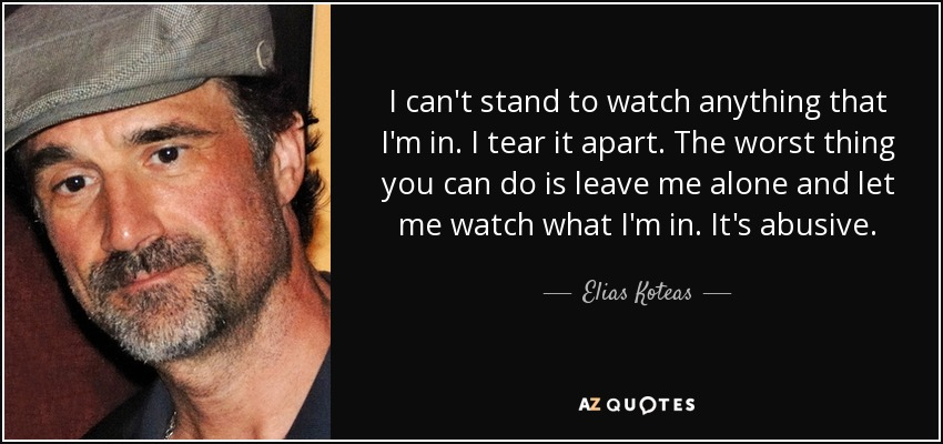 I can't stand to watch anything that I'm in. I tear it apart. The worst thing you can do is leave me alone and let me watch what I'm in. It's abusive. - Elias Koteas