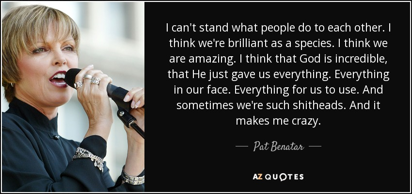 I can't stand what people do to each other. I think we're brilliant as a species. I think we are amazing. I think that God is incredible, that He just gave us everything. Everything in our face. Everything for us to use. And sometimes we're such shitheads. And it makes me crazy. - Pat Benatar