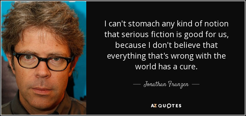 I can't stomach any kind of notion that serious fiction is good for us, because I don't believe that everything that's wrong with the world has a cure. - Jonathan Franzen