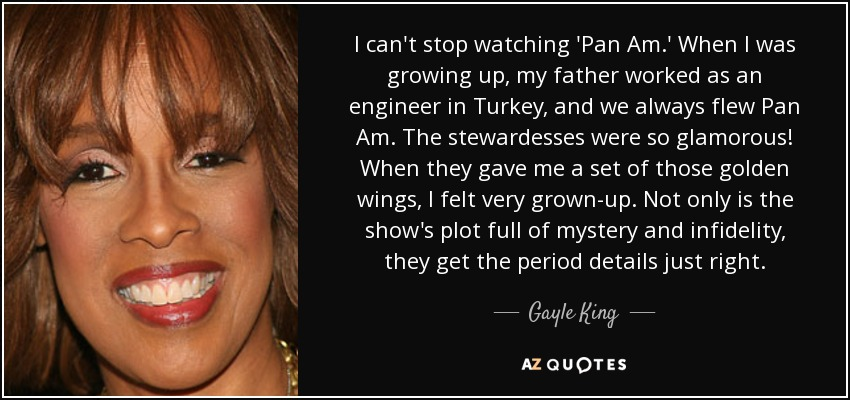I can't stop watching 'Pan Am.' When I was growing up, my father worked as an engineer in Turkey, and we always flew Pan Am. The stewardesses were so glamorous! When they gave me a set of those golden wings, I felt very grown-up. Not only is the show's plot full of mystery and infidelity, they get the period details just right. - Gayle King