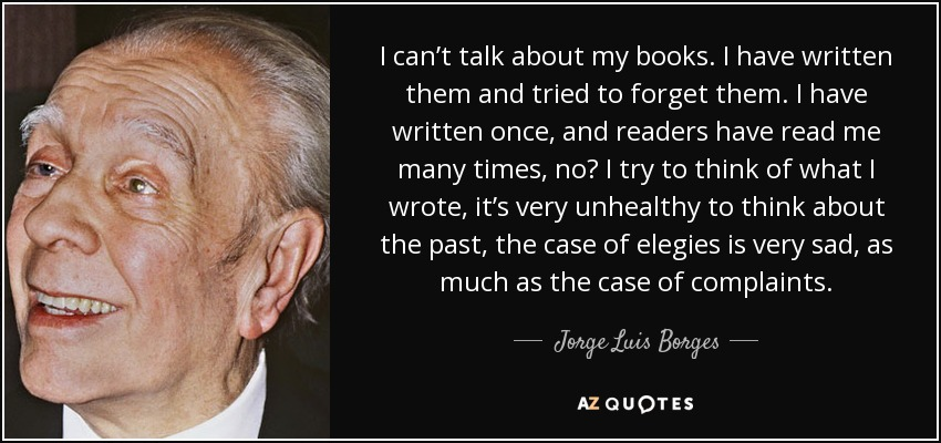 I can't talk about my books. I have written them and tried to forget them. I have written once, and readers have read me many times, no? I try to think of what I wrote, it's very unhealthy to think about the past, the case of elegies is very sad, as much as the case of complaints. - Jorge Luis Borges