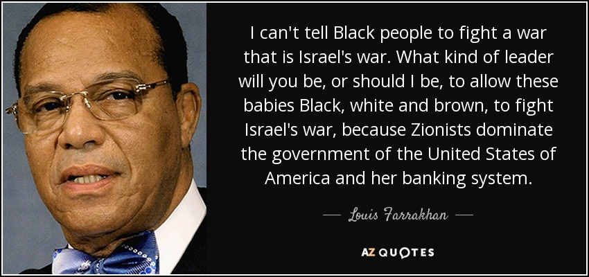 I can't tell Black people to fight a war that is Israel's war. What kind of leader will you be, or should I be, to allow these babies Black, white and brown, to fight Israel's war, because Zionists dominate the government of the United States of America and her banking system. - Louis Farrakhan