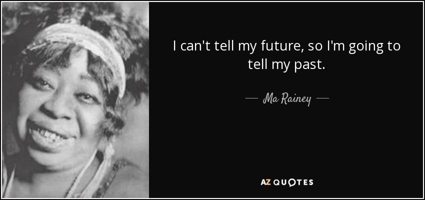 I can't tell my future, so I'm going to tell my past. - Ma Rainey