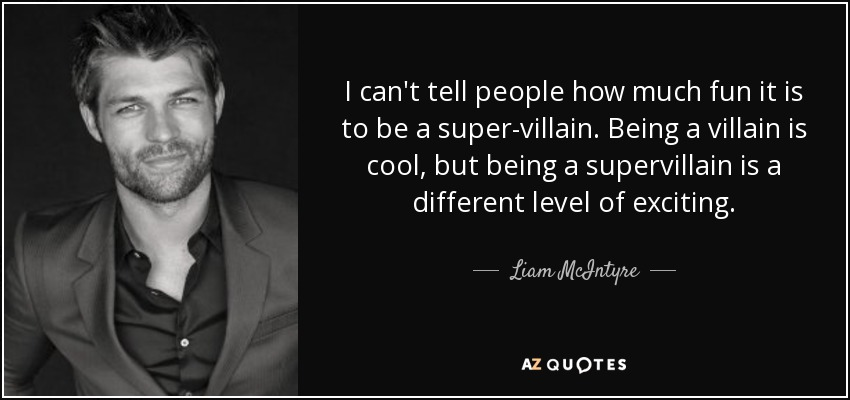I can't tell people how much fun it is to be a super-villain. Being a villain is cool, but being a supervillain is a different level of exciting. - Liam McIntyre