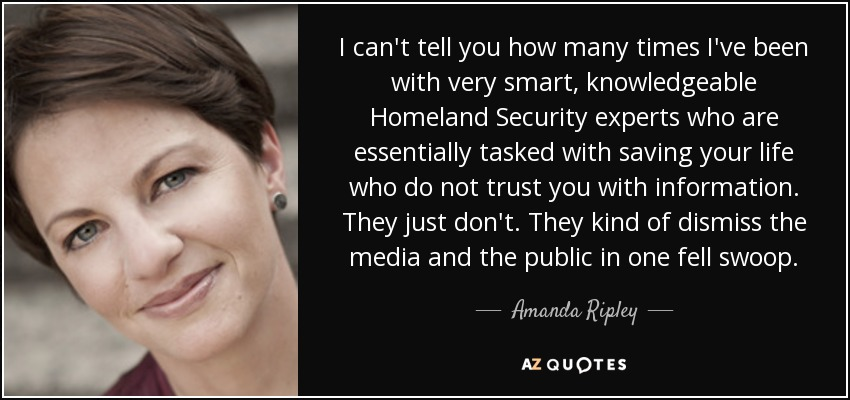 I can't tell you how many times I've been with very smart, knowledgeable Homeland Security experts who are essentially tasked with saving your life who do not trust you with information. They just don't. They kind of dismiss the media and the public in one fell swoop. - Amanda Ripley