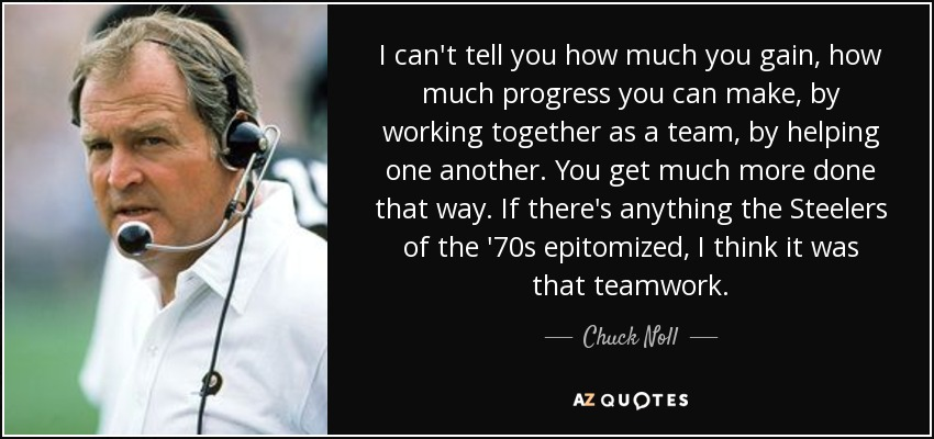 I can't tell you how much you gain, how much progress you can make, by working together as a team, by helping one another. You get much more done that way. If there's anything the Steelers of the '70s epitomized, I think it was that teamwork. - Chuck Noll