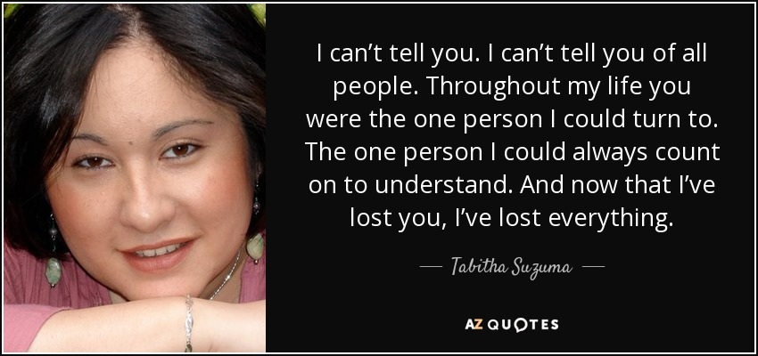 I can't tell you. I can't tell you of all people. Throughout my life you were the one person I could turn to. The one person I could always count on to understand. And now that I've lost you, I've lost everything. - Tabitha Suzuma