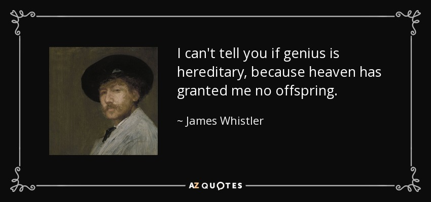 I can't tell you if genius is hereditary, because heaven has granted me no offspring. - James Whistler