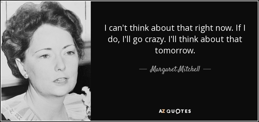 I can't think about that right now. If I do, I'll go crazy. I'll think about that tomorrow. - Margaret Mitchell