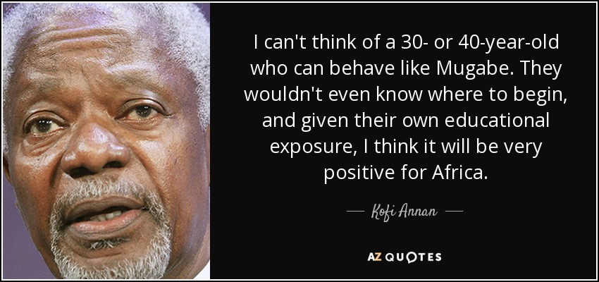 I can't think of a 30- or 40-year-old who can behave like Mugabe. They wouldn't even know where to begin, and given their own educational exposure, I think it will be very positive for Africa. - Kofi Annan