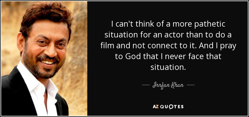 I can't think of a more pathetic situation for an actor than to do a film and not connect to it. And I pray to God that I never face that situation. - Irrfan Khan
