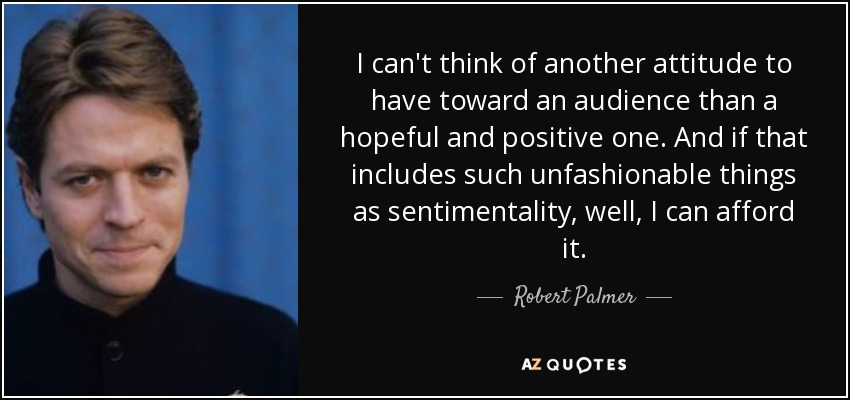 I can't think of another attitude to have toward an audience than a hopeful and positive one. And if that includes such unfashionable things as sentimentality, well, I can afford it. - Robert Palmer