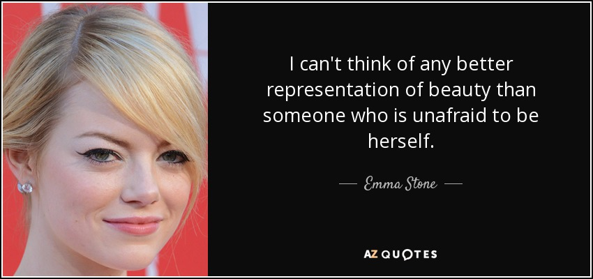 I can't think of any better representation of beauty than someone who is unafraid to be herself. - Emma Stone
