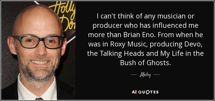 I can't think of any musician or producer who has influenced me more than Brian Eno. From when he was in Roxy Music, producing Devo, the Talking Heads and My Life in the Bush of Ghosts. - Moby