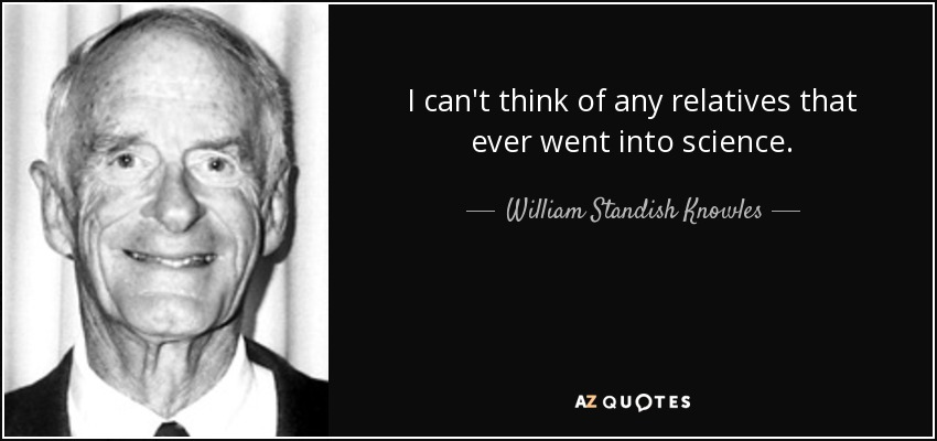 I can't think of any relatives that ever went into science. - William Standish Knowles