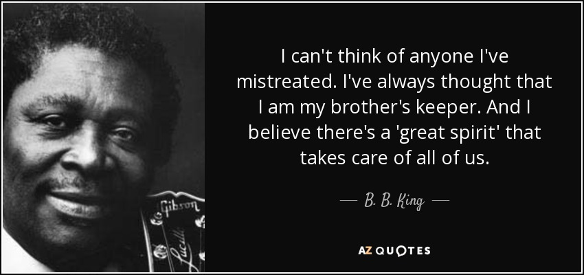 B B King Quote I Cant Think Of Anyone Ive Mistreated Ive