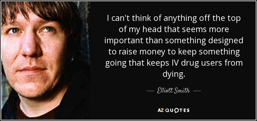 I can't think of anything off the top of my head that seems more important than something designed to raise money to keep something going that keeps IV drug users from dying. - Elliott Smith