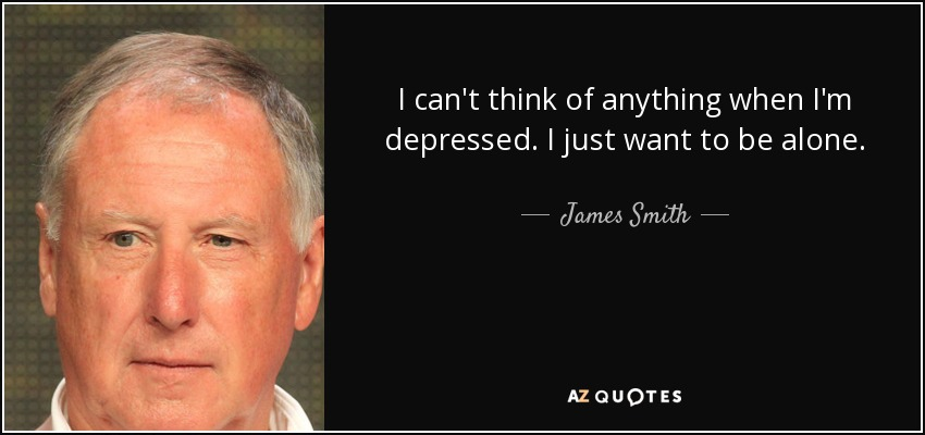 I can't think of anything when I'm depressed. I just want to be alone. - James Smith