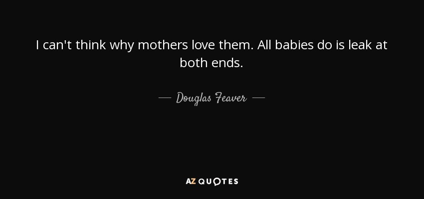 I can't think why mothers love them. All babies do is leak at both ends. - Douglas Feaver