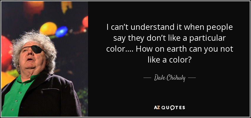 I can't understand it when people say they don't like a particular color. . . . How on earth can you not like a color? - Dale Chihuly