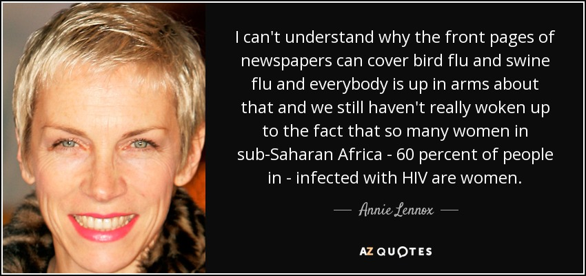 I can't understand why the front pages of newspapers can cover bird flu and swine flu and everybody is up in arms about that and we still haven't really woken up to the fact that so many women in sub-Saharan Africa - 60 percent of people in - infected with HIV are women. - Annie Lennox