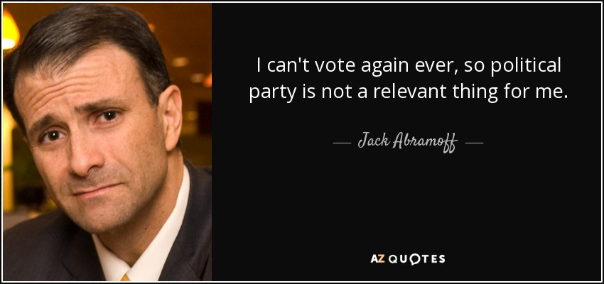 I can't vote again ever, so political party is not a relevant thing for me. - Jack Abramoff