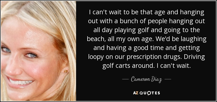 I can't wait to be that age and hanging out with a bunch of people hanging out all day playing golf and going to the beach, all my own age. We'd be laughing and having a good time and getting loopy on our prescription drugs. Driving golf carts around. I can't wait. - Cameron Diaz