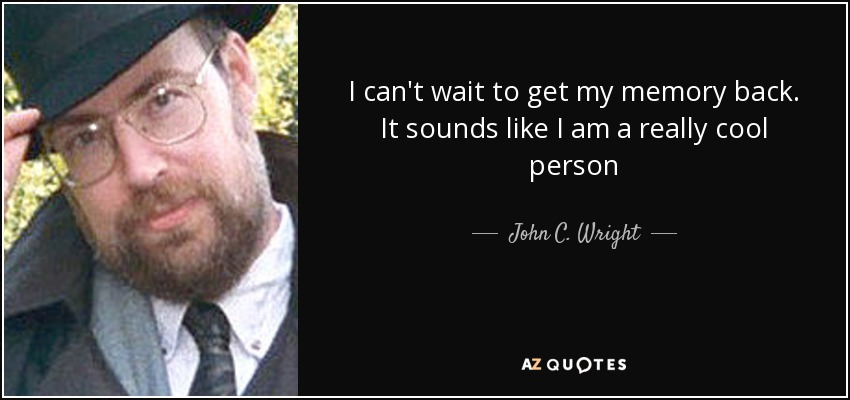 I can't wait to get my memory back. It sounds like I am a really cool person - John C. Wright