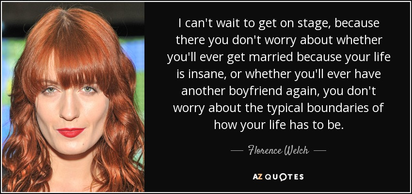 I can't wait to get on stage, because there you don't worry about whether you'll ever get married because your life is insane, or whether you'll ever have another boyfriend again, you don't worry about the typical boundaries of how your life has to be. - Florence Welch
