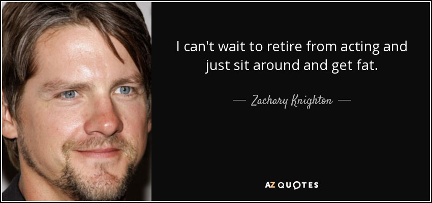 I can't wait to retire from acting and just sit around and get fat. - Zachary Knighton