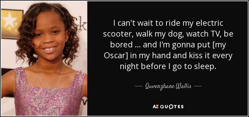 I can't wait to ride my electric scooter, walk my dog, watch TV, be bored … and I'm gonna put [my Oscar] in my hand and kiss it every night before I go to sleep. - Quvenzhane Wallis