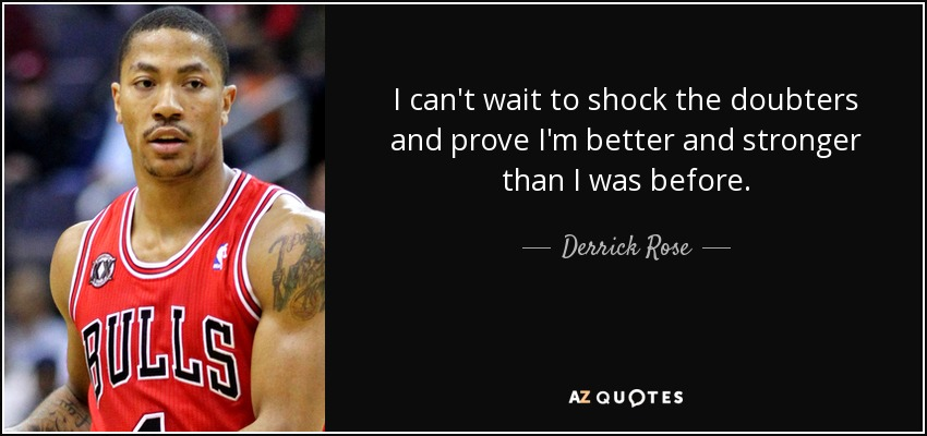 I can't wait to shock the doubters and prove I'm better and stronger than I was before. - Derrick Rose