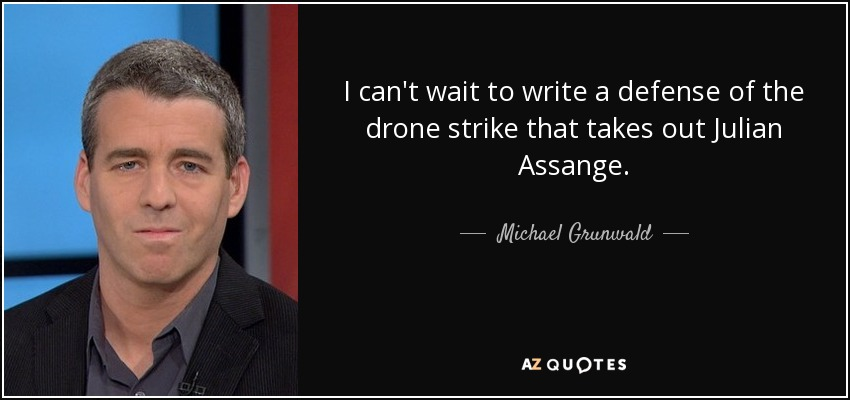 I can't wait to write a defense of the drone strike that takes out Julian Assange. - Michael Grunwald