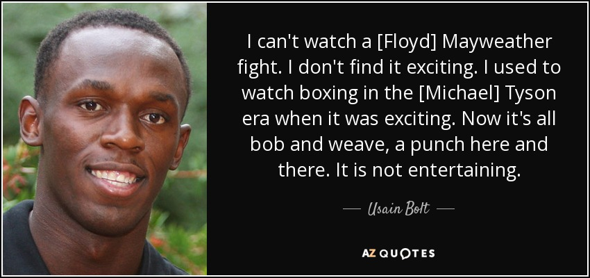 I can't watch a [Floyd] Mayweather fight. I don't find it exciting. I used to watch boxing in the [Michael] Tyson era when it was exciting. Now it's all bob and weave, a punch here and there. It is not entertaining. - Usain Bolt