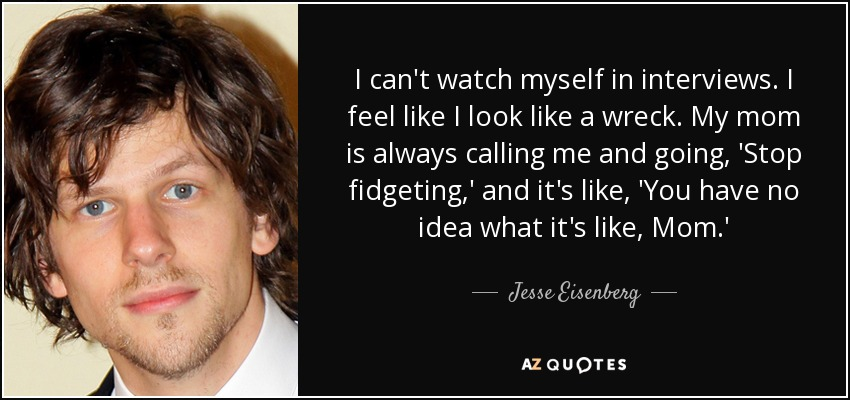 I can't watch myself in interviews. I feel like I look like a wreck. My mom is always calling me and going, 'Stop fidgeting,' and it's like, 'You have no idea what it's like, Mom.' - Jesse Eisenberg