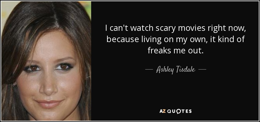 I can't watch scary movies right now, because living on my own, it kind of freaks me out. - Ashley Tisdale