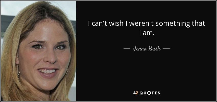 I can't wish I weren't something that I am. - Jenna Bush