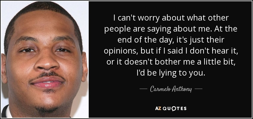 I can't worry about what other people are saying about me. At the end of the day, it's just their opinions, but if I said I don't hear it, or it doesn't bother me a little bit, I'd be lying to you. - Carmelo Anthony