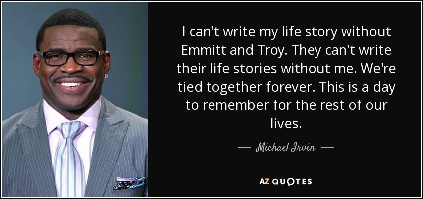I can't write my life story without Emmitt and Troy. They can't write their life stories without me. We're tied together forever. This is a day to remember for the rest of our lives. - Michael Irvin