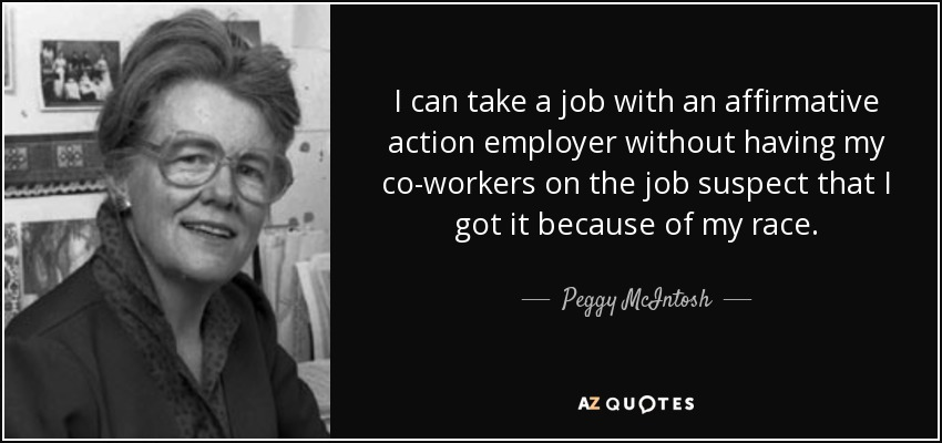 I can take a job with an affirmative action employer without having my co-workers on the job suspect that I got it because of my race. - Peggy McIntosh