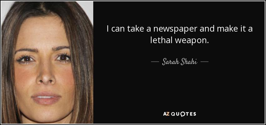 I can take a newspaper and make it a lethal weapon. - Sarah Shahi