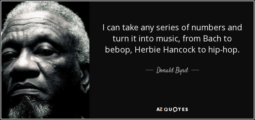 I can take any series of numbers and turn it into music, from Bach to bebop, Herbie Hancock to hip-hop. - Donald Byrd